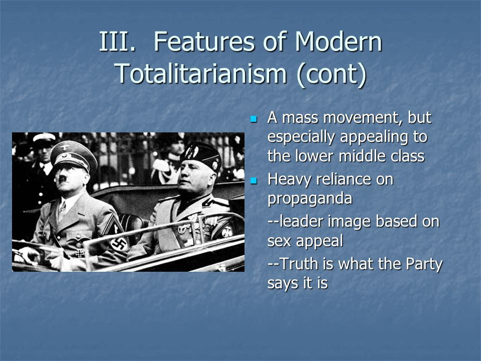 III. Features of Modern Totalitarianism (cont) A mass movement, but especially appealing to the lower middle class A mass movement, but especially app