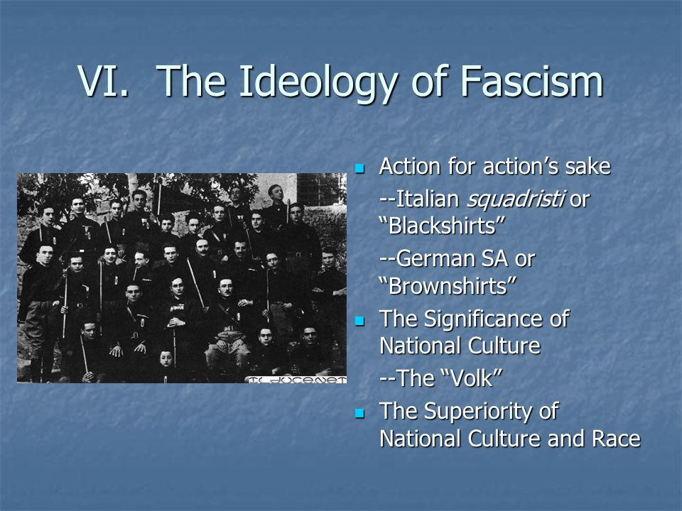 """VI. The Ideology of Fascism Action for action's sake Action for action's sake --Italian squadristi or """"Blackshirts"""" --German SA or """"Brownshirts"""" The S"""