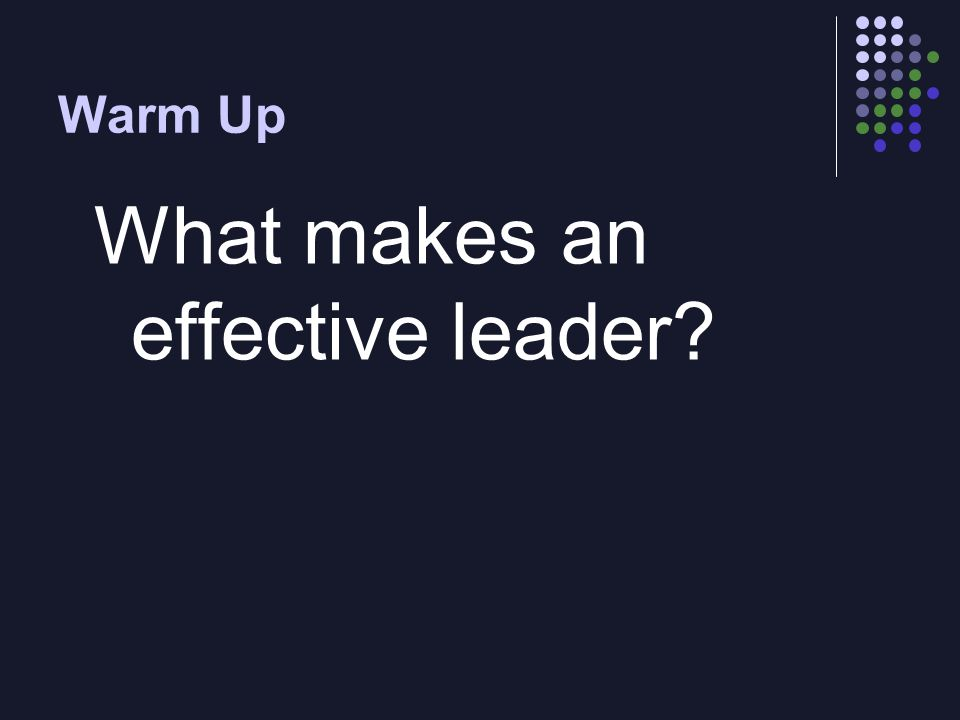 Warm Up What makes an effective leader?