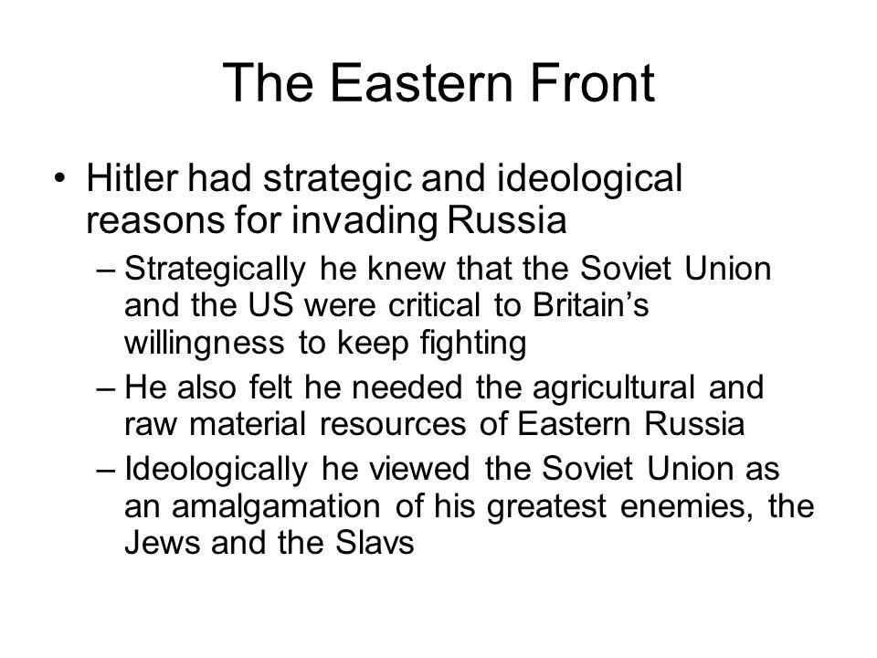 The Eastern Front Hitler had strategic and ideological reasons for invading Russia –Strategically he knew that the Soviet Union and the US were critical to Britain's willingness to keep fighting –He also felt he needed the agricultural and raw material resources of Eastern Russia –Ideologically he viewed the Soviet Union as an amalgamation of his greatest enemies, the Jews and the Slavs