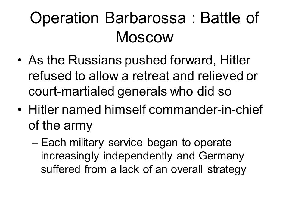 Operation Barbarossa : Battle of Moscow As the Russians pushed forward, Hitler refused to allow a retreat and relieved or court-martialed generals who did so Hitler named himself commander-in-chief of the army –Each military service began to operate increasingly independently and Germany suffered from a lack of an overall strategy