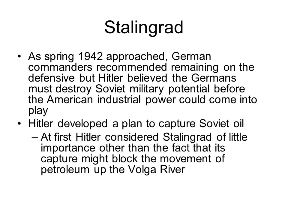 Stalingrad As spring 1942 approached, German commanders recommended remaining on the defensive but Hitler believed the Germans must destroy Soviet military potential before the American industrial power could come into play Hitler developed a plan to capture Soviet oil –At first Hitler considered Stalingrad of little importance other than the fact that its capture might block the movement of petroleum up the Volga River