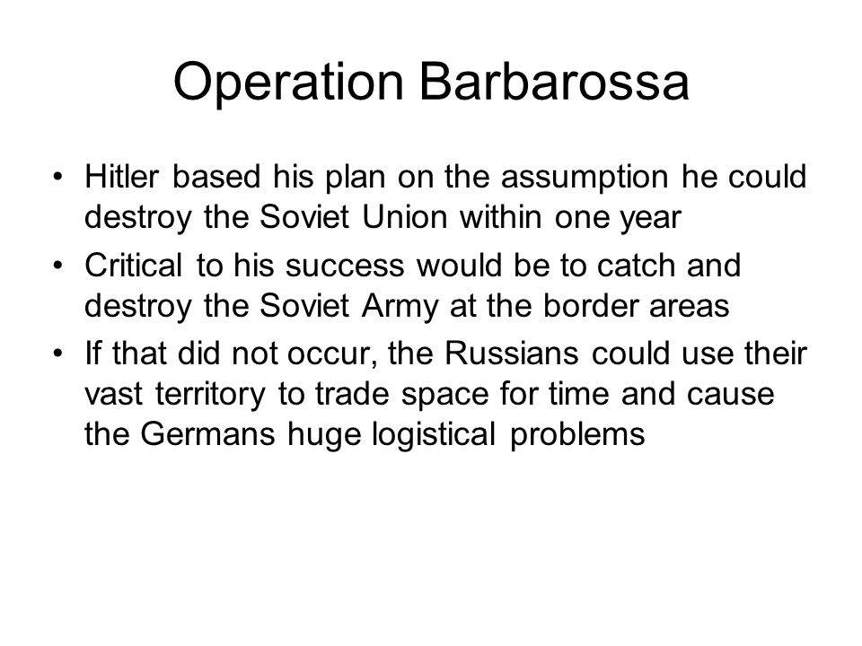 Operation Barbarossa Hitler based his plan on the assumption he could destroy the Soviet Union within one year Critical to his success would be to catch and destroy the Soviet Army at the border areas If that did not occur, the Russians could use their vast territory to trade space for time and cause the Germans huge logistical problems