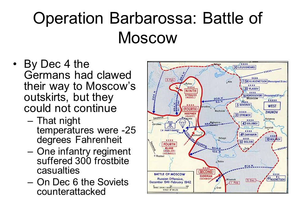 Operation Barbarossa: Battle of Moscow By Dec 4 the Germans had clawed their way to Moscow's outskirts, but they could not continue –That night temperatures were -25 degrees Fahrenheit –One infantry regiment suffered 300 frostbite casualties –On Dec 6 the Soviets counterattacked