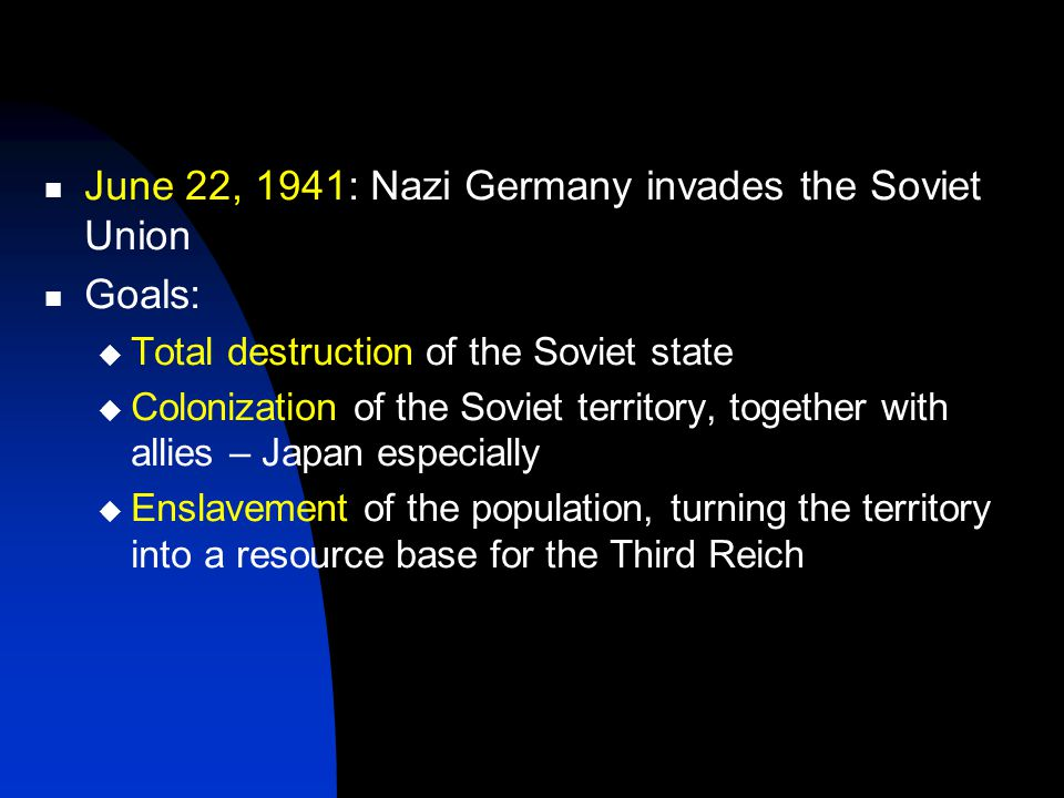 June 22, 1941: Nazi Germany invades the Soviet Union Goals:  Total destruction of the Soviet state  Colonization of the Soviet territory, together with allies – Japan especially  Enslavement of the population, turning the territory into a resource base for the Third Reich