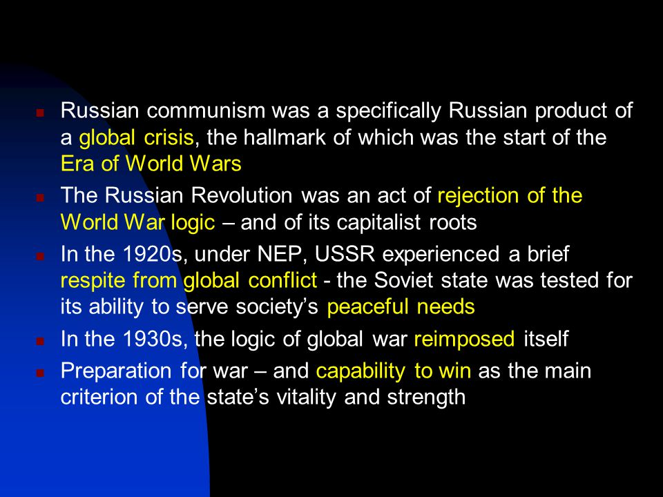 Russian communism was a specifically Russian product of a global crisis, the hallmark of which was the start of the Era of World Wars The Russian Revolution was an act of rejection of the World War logic – and of its capitalist roots In the 1920s, under NEP, USSR experienced a brief respite from global conflict - the Soviet state was tested for its ability to serve society's peaceful needs In the 1930s, the logic of global war reimposed itself Preparation for war – and capability to win as the main criterion of the state's vitality and strength