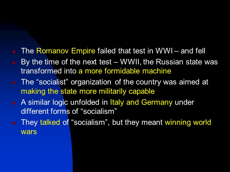 The Romanov Empire failed that test in WWI – and fell By the time of the next test – WWII, the Russian state was transformed into a more formidable machine The socialist organization of the country was aimed at making the state more militarily capable A similar logic unfolded in Italy and Germany under different forms of socialism They talked of socialism , but they meant winning world wars