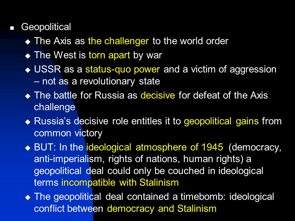 Geopolitical  The Axis as the challenger to the world order  The West is torn apart by war  USSR as a status-quo power and a victim of aggression – not as a revolutionary state  The battle for Russia as decisive for defeat of the Axis challenge  Russia's decisive role entitles it to geopolitical gains from common victory  BUT: In the ideological atmosphere of 1945 (democracy, anti-imperialism, rights of nations, human rights) a geopolitical deal could only be couched in ideological terms incompatible with Stalinism  The geopolitical deal contained a timebomb: ideological conflict between democracy and Stalinism