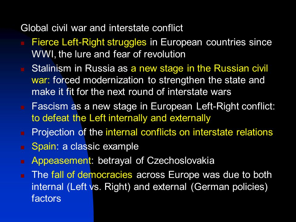 Global civil war and interstate conflict Fierce Left-Right struggles in European countries since WWI, the lure and fear of revolution Stalinism in Russia as a new stage in the Russian civil war: forced modernization to strengthen the state and make it fit for the next round of interstate wars Fascism as a new stage in European Left-Right conflict: to defeat the Left internally and externally Projection of the internal conflicts on interstate relations Spain: a classic example Appeasement: betrayal of Czechoslovakia The fall of democracies across Europe was due to both internal (Left vs.