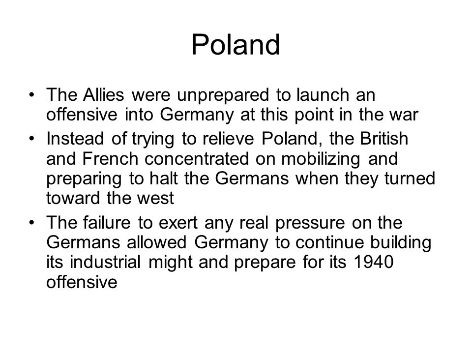 Poland The Allies were unprepared to launch an offensive into Germany at this point in the war Instead of trying to relieve Poland, the British and French concentrated on mobilizing and preparing to halt the Germans when they turned toward the west The failure to exert any real pressure on the Germans allowed Germany to continue building its industrial might and prepare for its 1940 offensive