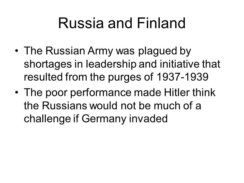 Russia and Finland The Russian Army was plagued by shortages in leadership and initiative that resulted from the purges of 1937-1939 The poor performance made Hitler think the Russians would not be much of a challenge if Germany invaded