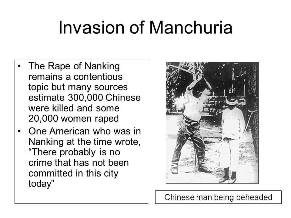 Invasion of Manchuria The Rape of Nanking remains a contentious topic but many sources estimate 300,000 Chinese were killed and some 20,000 women raped One American who was in Nanking at the time wrote, There probably is no crime that has not been committed in this city today Chinese man being beheaded