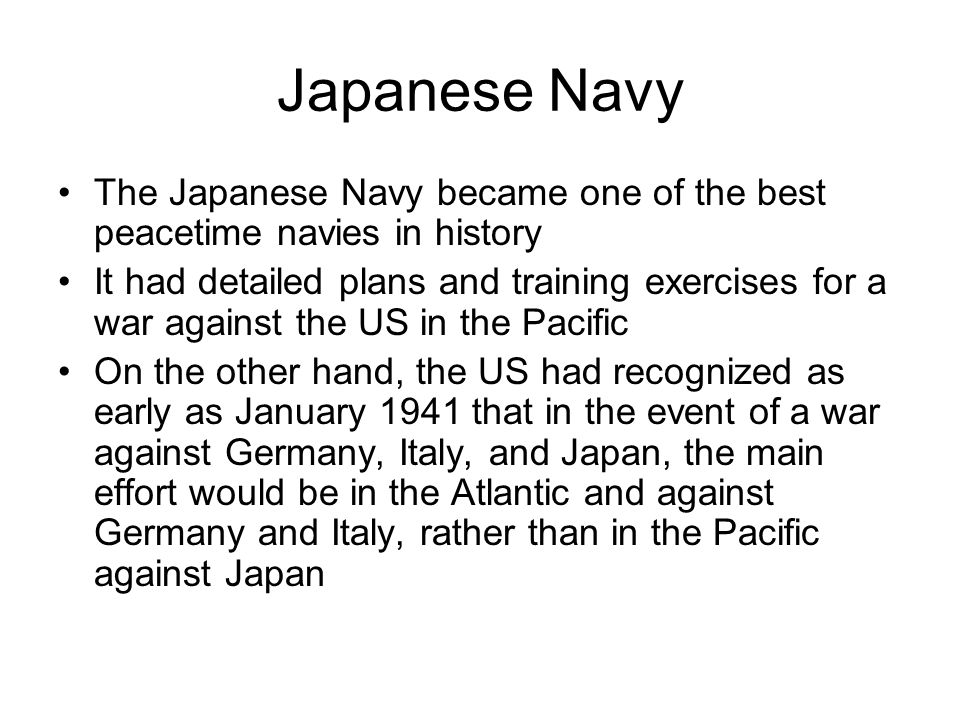 Japanese Navy The Japanese Navy became one of the best peacetime navies in history It had detailed plans and training exercises for a war against the US in the Pacific On the other hand, the US had recognized as early as January 1941 that in the event of a war against Germany, Italy, and Japan, the main effort would be in the Atlantic and against Germany and Italy, rather than in the Pacific against Japan
