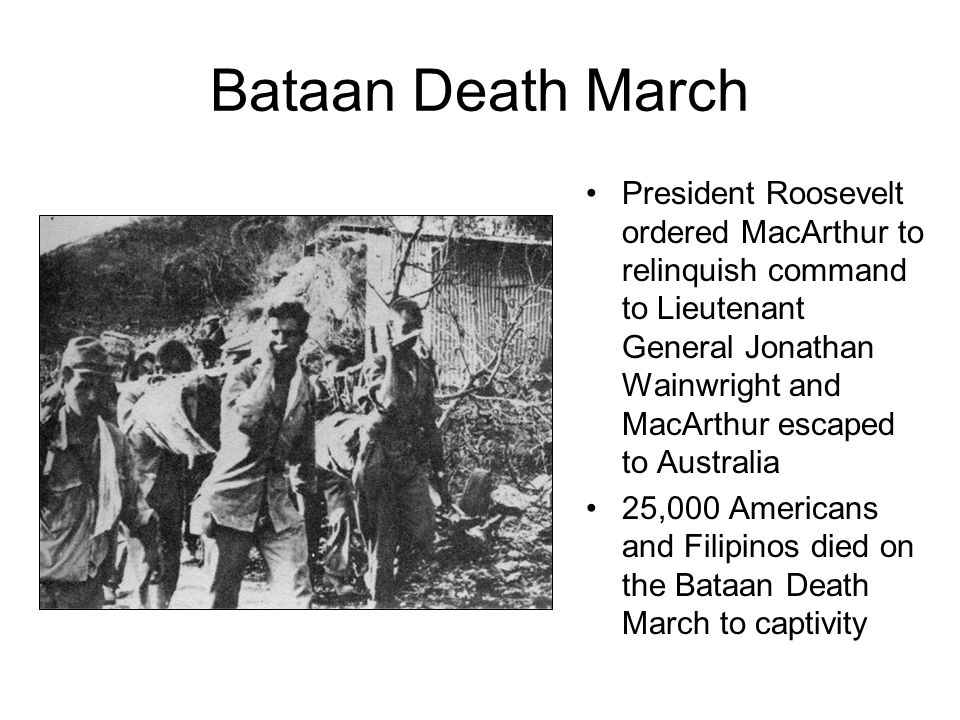 Bataan Death March President Roosevelt ordered MacArthur to relinquish command to Lieutenant General Jonathan Wainwright and MacArthur escaped to Australia 25,000 Americans and Filipinos died on the Bataan Death March to captivity