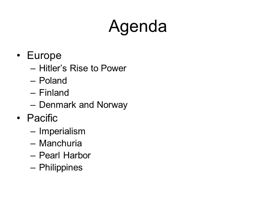 Agenda Europe –Hitler's Rise to Power –Poland –Finland –Denmark and Norway Pacific –Imperialism –Manchuria –Pearl Harbor –Philippines