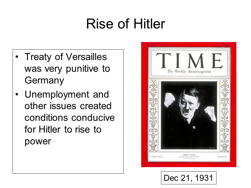 Rise of Hitler Treaty of Versailles was very punitive to Germany Unemployment and other issues created conditions conducive for Hitler to rise to power Dec 21, 1931
