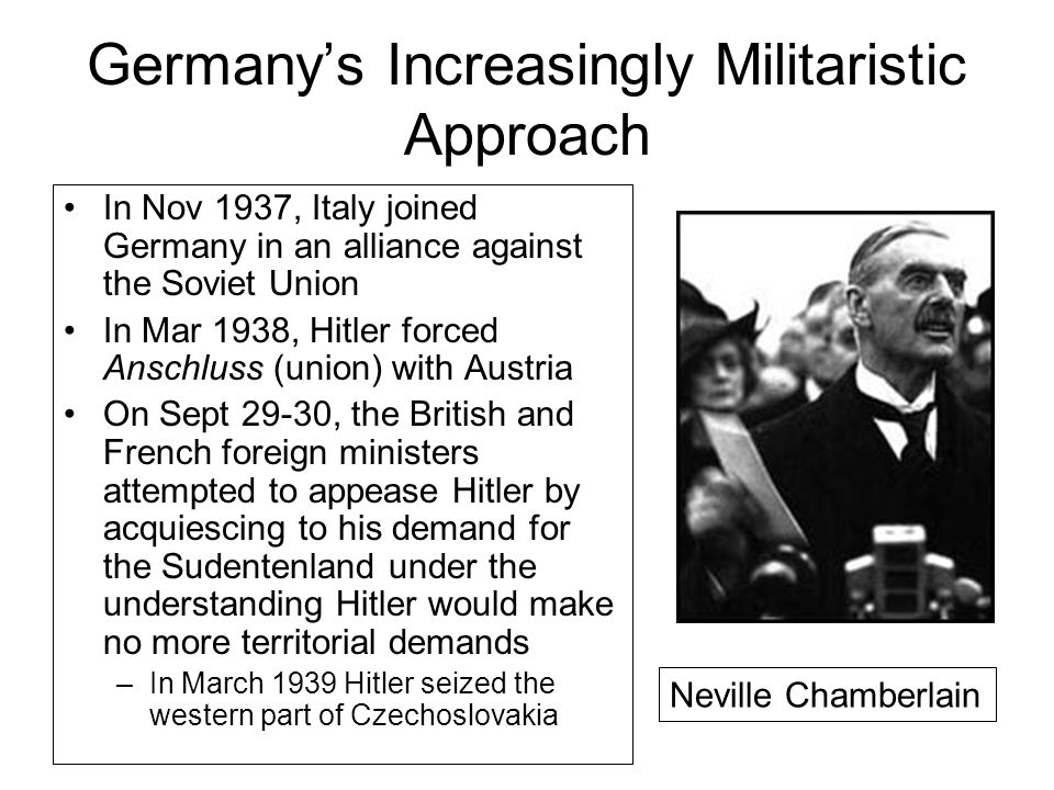 Germany's Increasingly Militaristic Approach In Nov 1937, Italy joined Germany in an alliance against the Soviet Union In Mar 1938, Hitler forced Anschluss (union) with Austria On Sept 29-30, the British and French foreign ministers attempted to appease Hitler by acquiescing to his demand for the Sudentenland under the understanding Hitler would make no more territorial demands –In March 1939 Hitler seized the western part of Czechoslovakia Neville Chamberlain