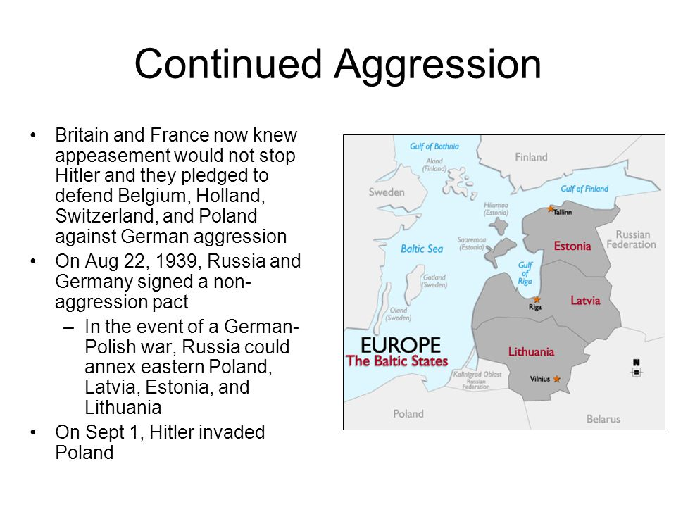 Continued Aggression Britain and France now knew appeasement would not stop Hitler and they pledged to defend Belgium, Holland, Switzerland, and Poland against German aggression On Aug 22, 1939, Russia and Germany signed a non- aggression pact –In the event of a German- Polish war, Russia could annex eastern Poland, Latvia, Estonia, and Lithuania On Sept 1, Hitler invaded Poland