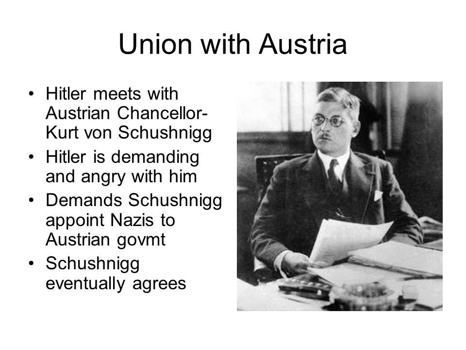 Union with Austria Hitler meets with Austrian Chancellor- Kurt von Schushnigg Hitler is demanding and angry with him Demands Schushnigg appoint Nazis