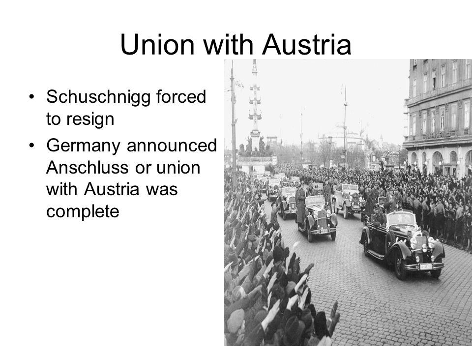 Union with Austria Schuschnigg forced to resign Germany announced Anschluss or union with Austria was complete