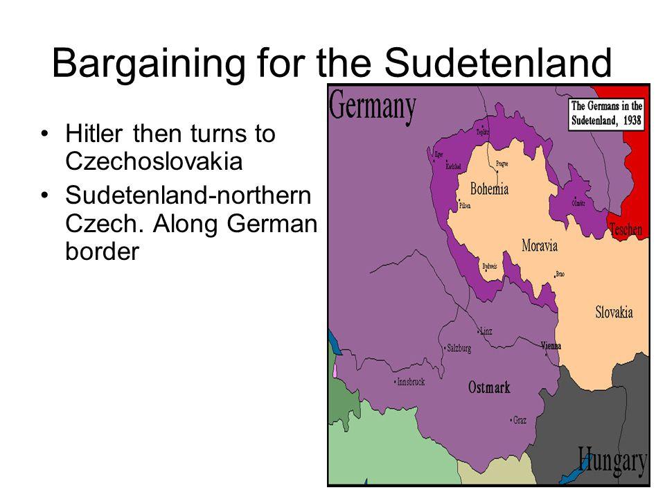 Bargaining for the Sudetenland Hitler then turns to Czechoslovakia Sudetenland-northern Czech. Along German border