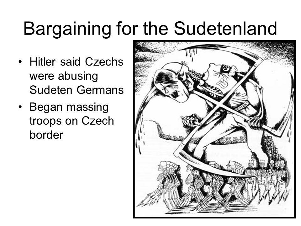Bargaining for the Sudetenland Hitler said Czechs were abusing Sudeten Germans Began massing troops on Czech border
