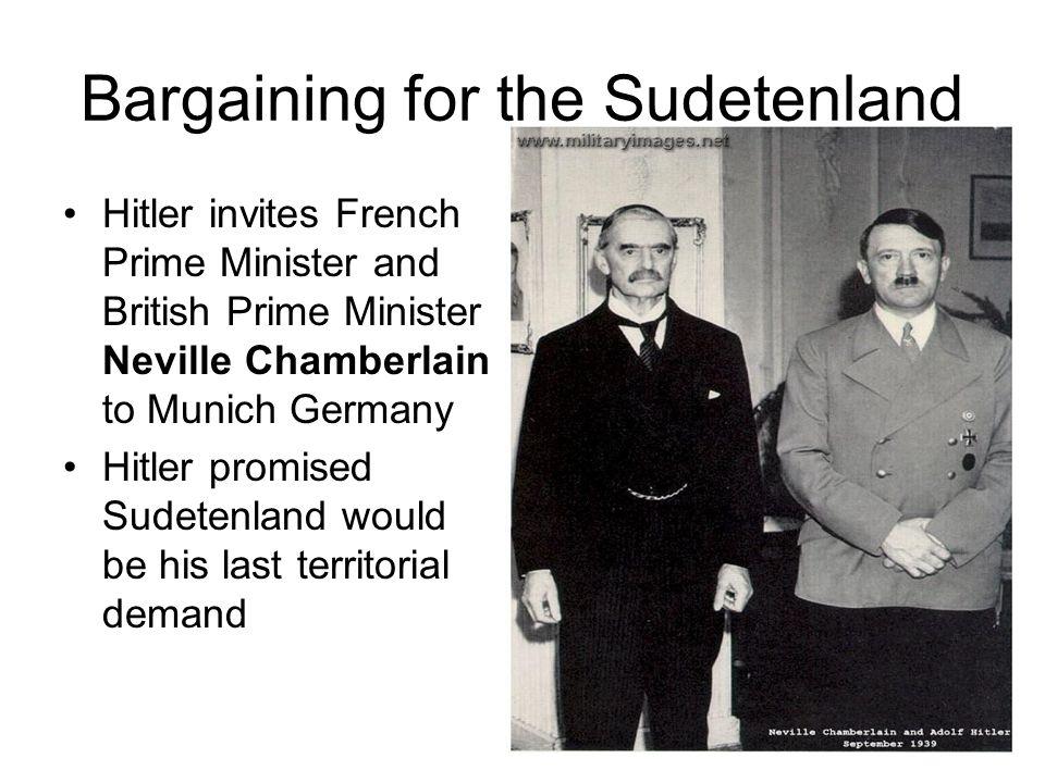 Bargaining for the Sudetenland Hitler invites French Prime Minister and British Prime Minister Neville Chamberlain to Munich Germany Hitler promised S