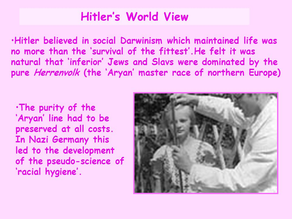 Hitler believed in social Darwinism which maintained life was no more than the 'survival of the fittest'.He felt it was natural that 'inferior' Jews a