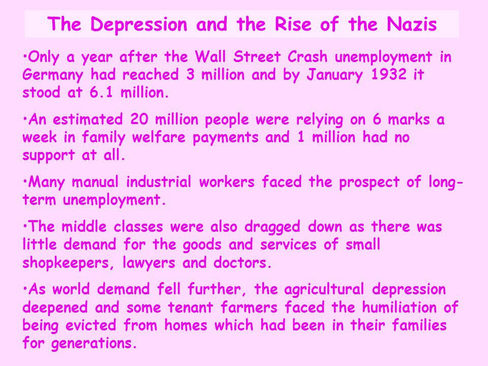 The Depression and the Rise of the Nazis Only a year after the Wall Street Crash unemployment in Germany had reached 3 million and by January 1932 it