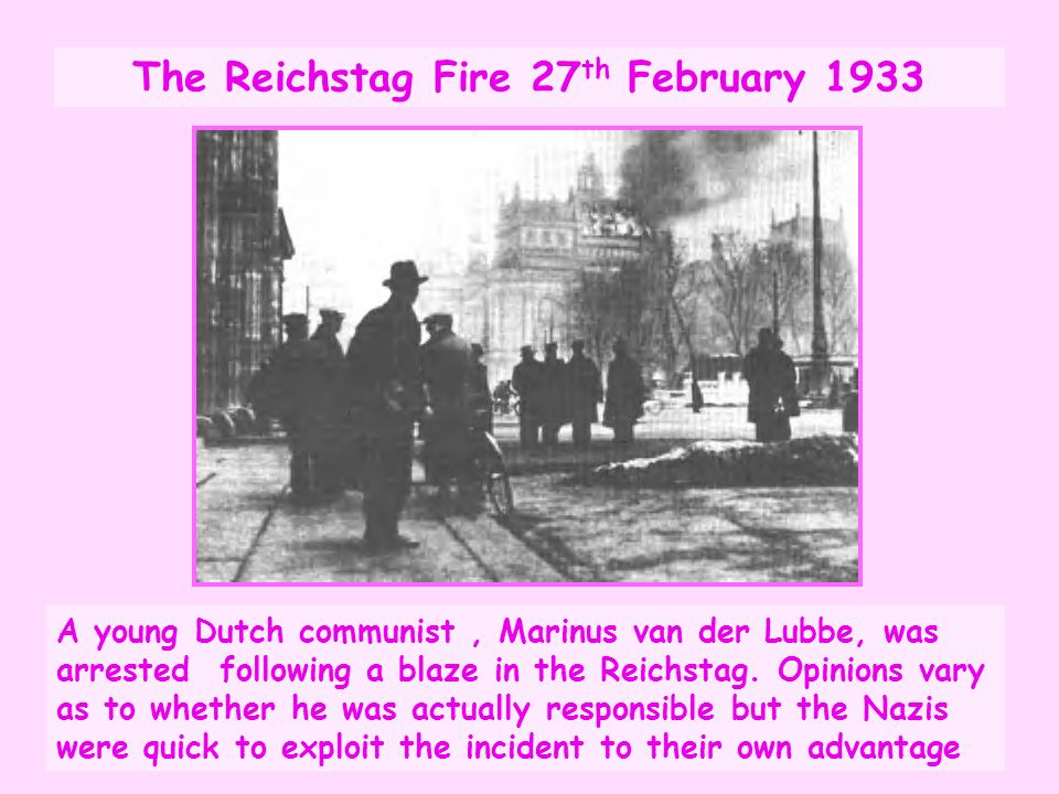 The Reichstag Fire 27 th February 1933 A young Dutch communist, Marinus van der Lubbe, was arrested following a blaze in the Reichstag. Opinions vary