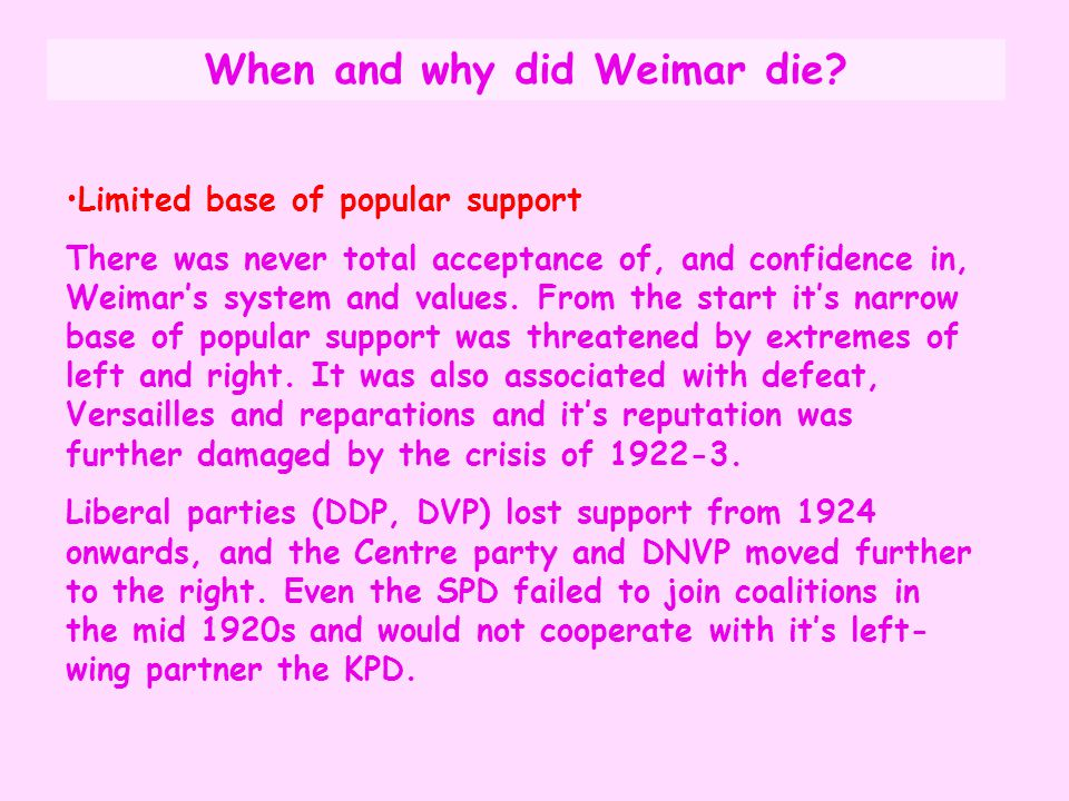 When and why did Weimar die? Limited base of popular support There was never total acceptance of, and confidence in, Weimar's system and values. From