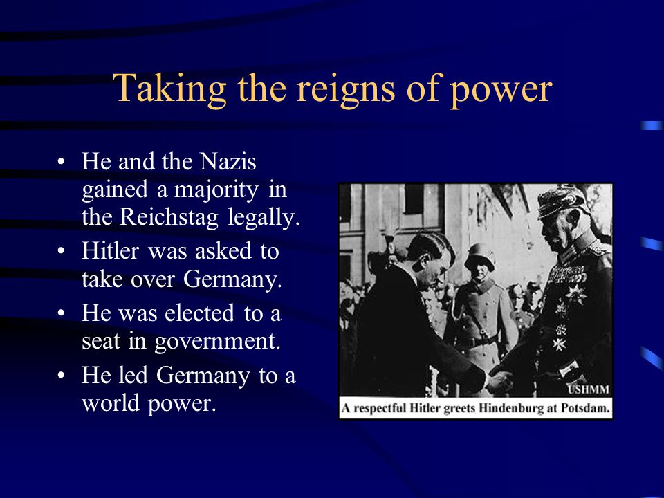 Taking the reigns of power He and the Nazis gained a majority in the Reichstag legally.