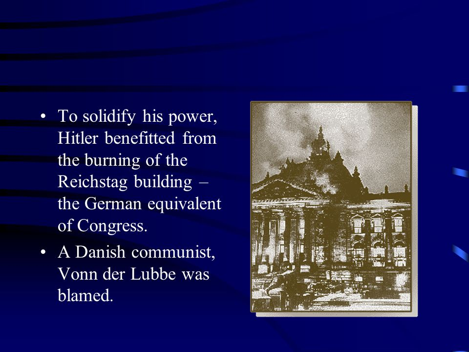 To solidify his power, Hitler benefitted from the burning of the Reichstag building – the German equivalent of Congress.