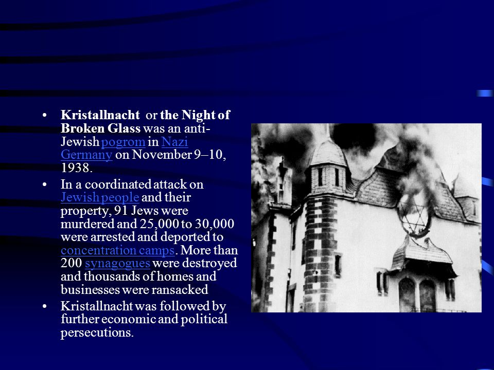 Kristallnacht or the Night of Broken Glass was an anti- Jewish pogrom in Nazi Germany on November 9–10, 1938.pogromNazi Germany In a coordinated attack on Jewish people and their property, 91 Jews were murdered and 25,000 to 30,000 were arrested and deported to concentration camps.