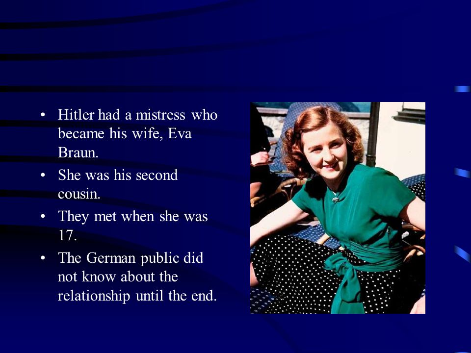 Hitler had a mistress who became his wife, Eva Braun.