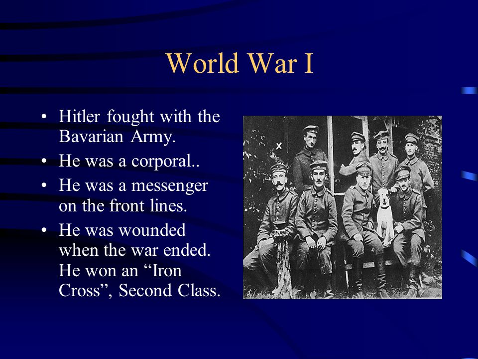 World War I Hitler fought with the Bavarian Army. He was a corporal..