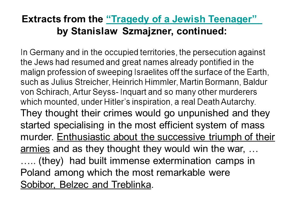 In Germany and in the occupied territories, the persecution against the Jews had resumed and great names already pontified in the malign profession of sweeping Israelites off the surface of the Earth, such as Julius Streicher, Heinrich Himmler, Martin Bormann, Baldur von Schirach, Artur Seyss- Inquart and so many other murderers which mounted, under Hitler's inspiration, a real Death Autarchy.
