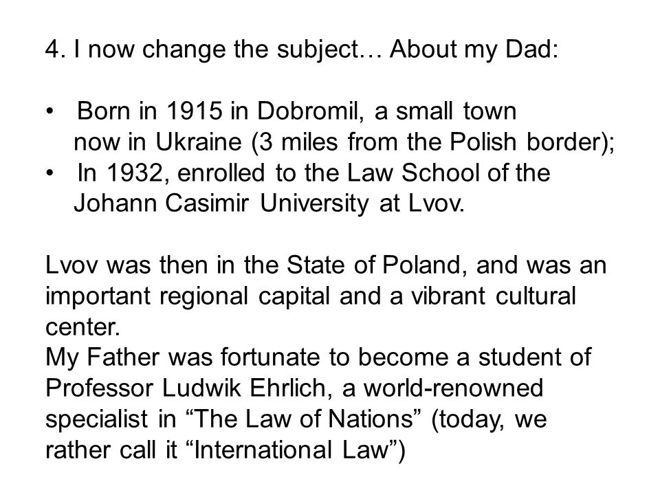 4. I now change the subject… About my Dad: Born in 1915 in Dobromil, a small town now in Ukraine (3 miles from the Polish border); In 1932, enrolled t
