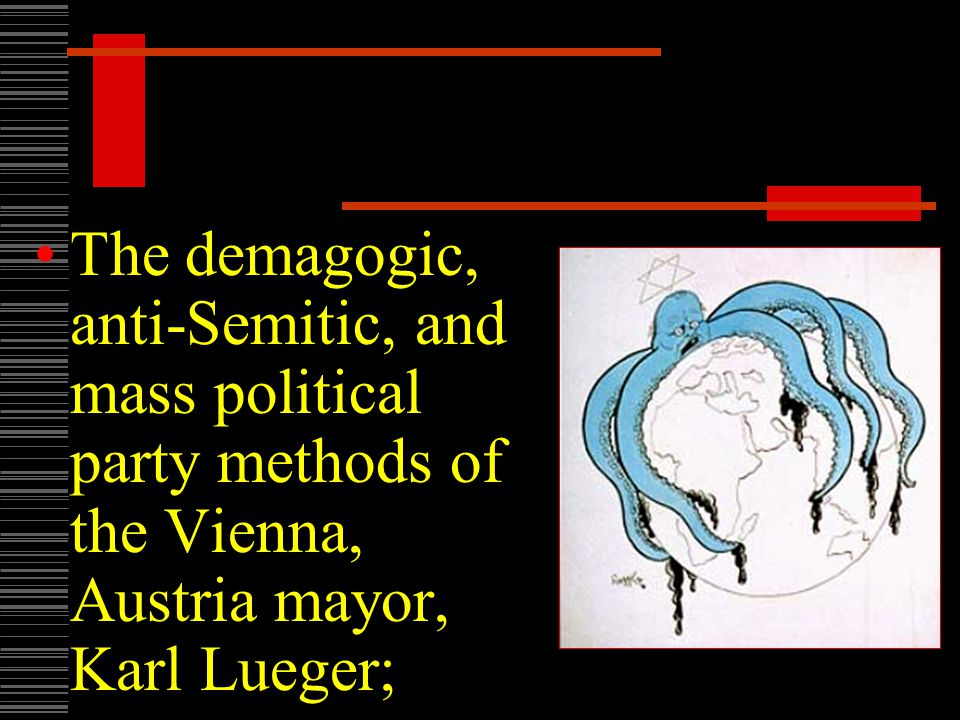 The demagogic, anti-Semitic, and mass political party methods of the Vienna, Austria mayor, Karl Lueger;