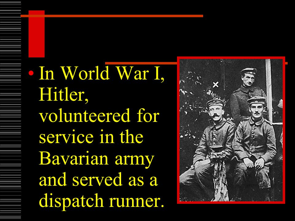 In World War I, Hitler, volunteered for service in the Bavarian army and served as a dispatch runner.