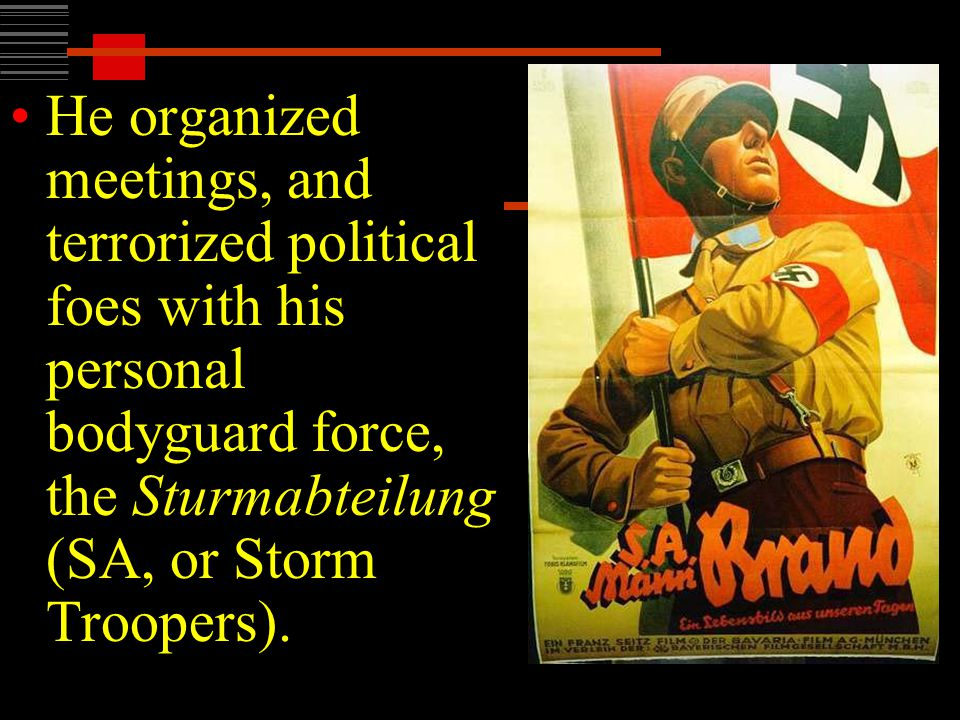 He organized meetings, and terrorized political foes with his personal bodyguard force, the Sturmabteilung (SA, or Storm Troopers).