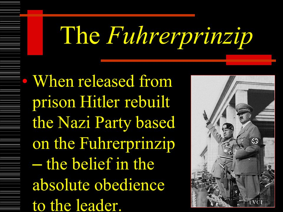 The Fuhrerprinzip When released from prison Hitler rebuilt the Nazi Party based on the Fuhrerprinzip – the belief in the absolute obedience to the leader.
