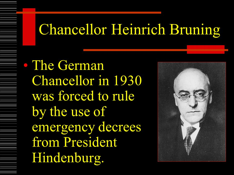 Chancellor Heinrich Bruning The German Chancellor in 1930 was forced to rule by the use of emergency decrees from President Hindenburg.