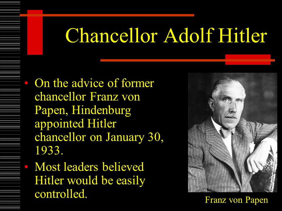 Chancellor Adolf Hitler On the advice of former chancellor Franz von Papen, Hindenburg appointed Hitler chancellor on January 30, 1933. Most leaders b