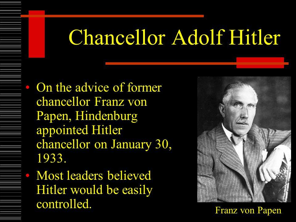 Chancellor Adolf Hitler On the advice of former chancellor Franz von Papen, Hindenburg appointed Hitler chancellor on January 30, 1933.