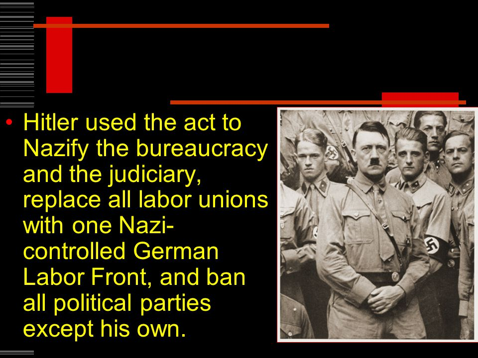 Hitler used the act to Nazify the bureaucracy and the judiciary, replace all labor unions with one Nazi- controlled German Labor Front, and ban all political parties except his own.