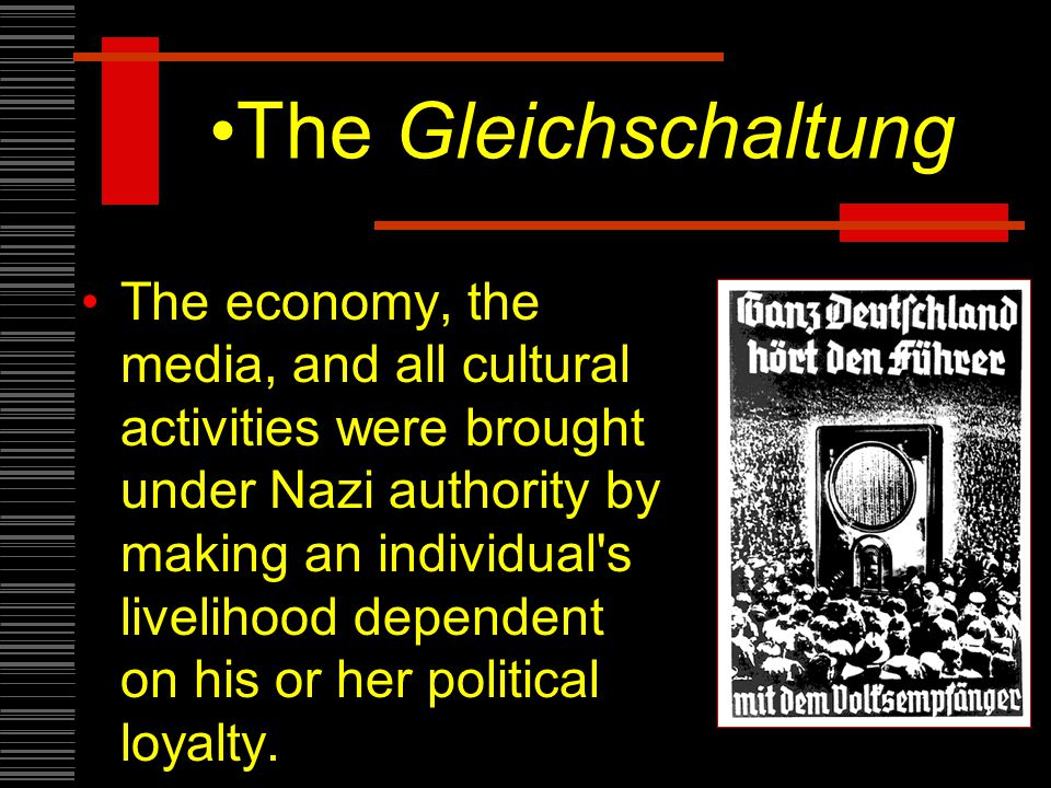 The Gleichschaltung The economy, the media, and all cultural activities were brought under Nazi authority by making an individual s livelihood dependent on his or her political loyalty.