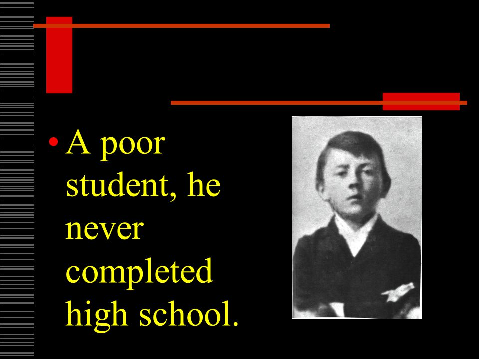 A poor student, he never completed high school.