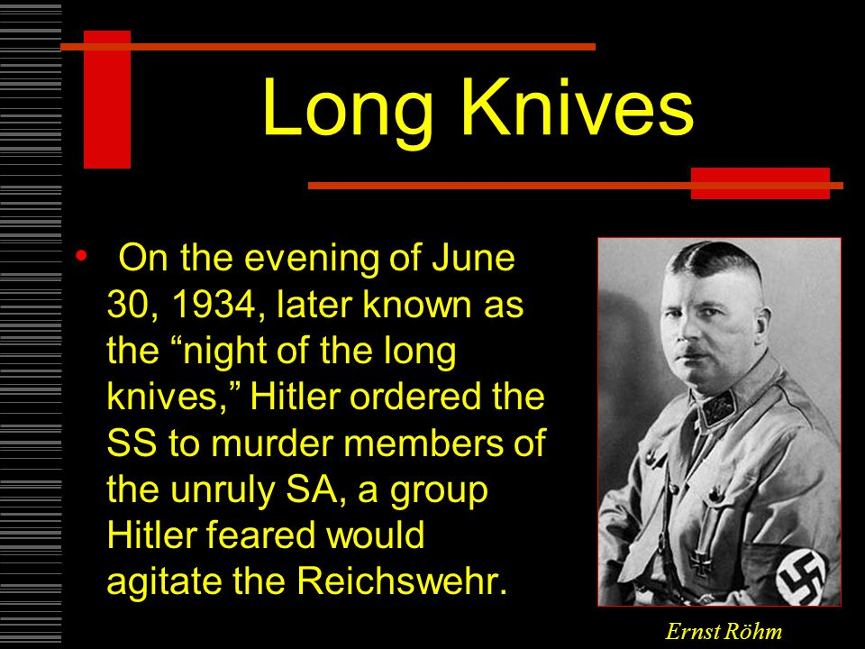 Long Knives On the evening of June 30, 1934, later known as the night of the long knives, Hitler ordered the SS to murder members of the unruly SA, a group Hitler feared would agitate the Reichswehr.
