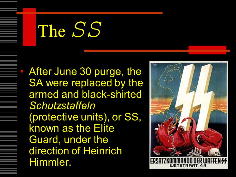 The SS After June 30 purge, the SA were replaced by the armed and black-shirted Schutzstaffeln (protective units), or SS, known as the Elite Guard, under the direction of Heinrich Himmler.